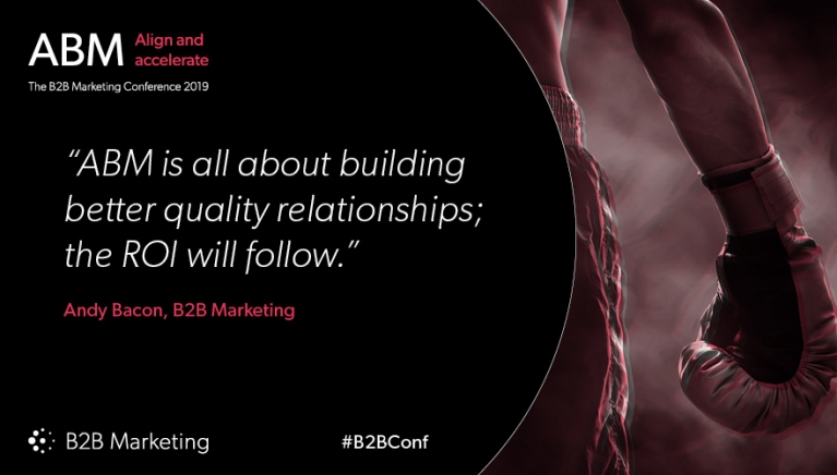 """""""ABM is all about building better quality relationships; the ROI will follow."""" - Andy Bacon, B2B Marketing"""