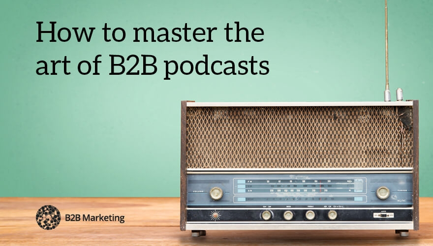 How to master the art of B2B podcasts