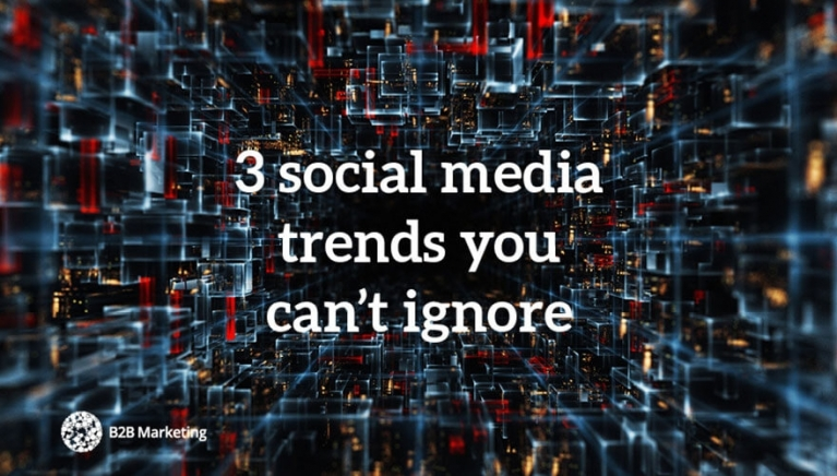 3 social media trends every B2B marketer needs to know about