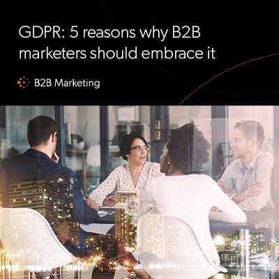GDPR: 5 reasons why B2B marketers should embrace it