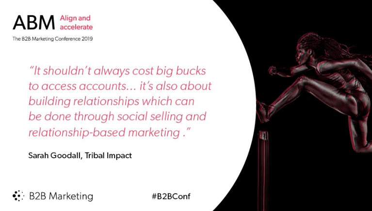 """It shouldn't always cost big bucks to access accounts... it's also about building relationships which can be done through social selling and relationship-based marketing ."" - Sarah Goodall, Tribal Impact"