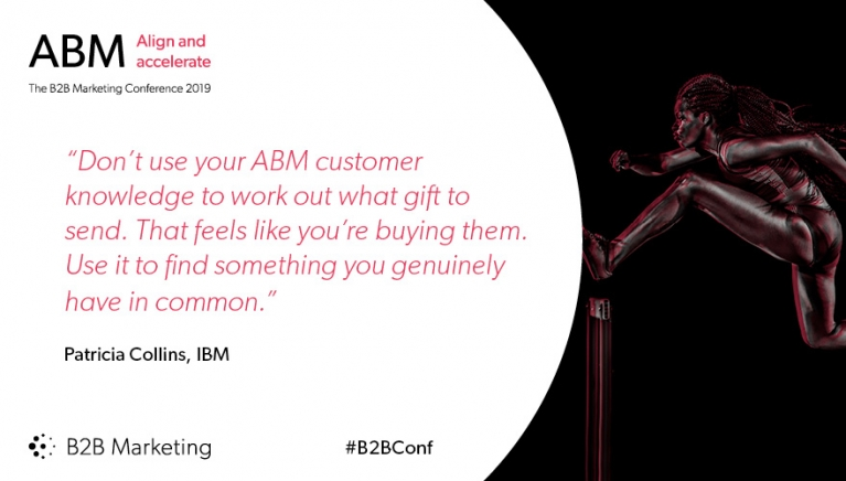 """Don't use your ABM customer knowledge to work out what gift to send. That feels like you're buying them. Use it to find something you genuinely have in common."" - Patricia Collins, IBM"